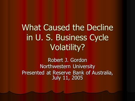 What Caused the Decline in U. S. Business Cycle Volatility? Robert J. Gordon Northwestern University Presented at Reserve Bank of Australia, July 11, 2005.
