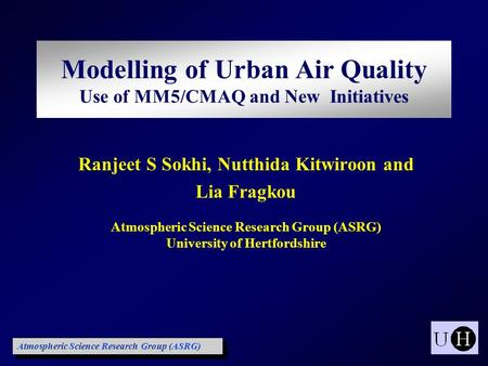 Ranjeet S Sokhi, Nutthida Kitwiroon and Lia Fragkou <strong>Atmospheric</strong> Science Research Group (ASRG) University <strong>of</strong> Hertfordshire Modelling <strong>of</strong> Urban Air Quality.