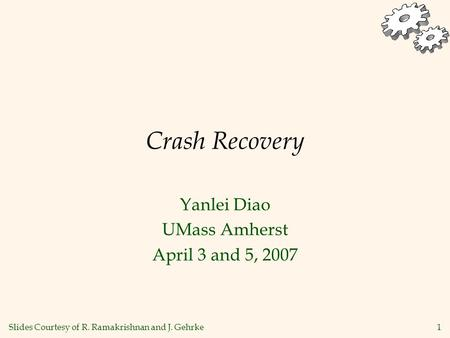 1 Crash Recovery Yanlei Diao UMass Amherst April 3 and 5, 2007 Slides Courtesy of R. Ramakrishnan and J. Gehrke.