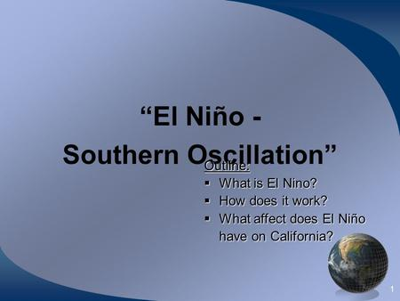 "1 ""El Niño - Southern Oscillation"" Outline:  What is El Nino?  How does it work?  What affect does El Niño have on California?"
