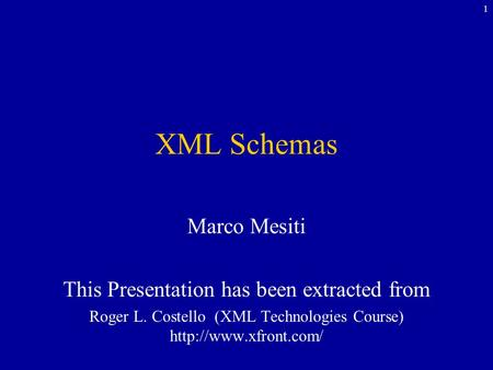1 XML Schemas Marco Mesiti This Presentation has been extracted from Roger L. Costello (XML Technologies Course)