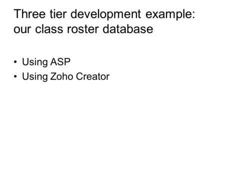 Three tier development example: our class roster database Using ASP Using Zoho Creator.