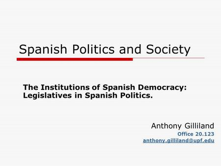 Spanish Politics and Society The Institutions of Spanish Democracy: Legislatives in Spanish Politics. Anthony Gilliland Office 20.123