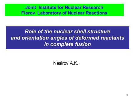1 Role of the nuclear shell structure and orientation angles of deformed reactants in complete fusion Joint Institute for Nuclear Research Flerov Laboratory.