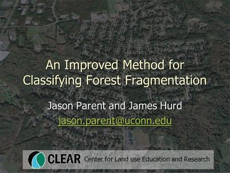 An Improved Method for Classifying Forest Fragmentation Jason Parent and James Hurd Center for Land use Education and Research.