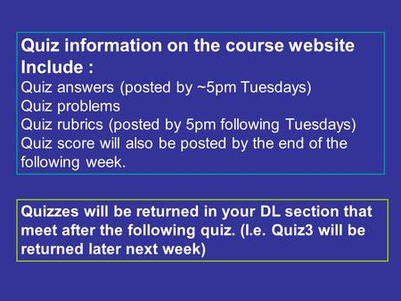 Quiz information on the course website Include : Quiz answers (posted by ~5pm Tuesdays) Quiz problems Quiz rubrics (posted by 5pm following Tuesdays) Quiz.