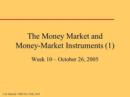 J. K. Dietrich - FBE 524 - Fall, 2005 The Money Market and Money-Market Instruments (1) Week 10 – October 26, 2005.