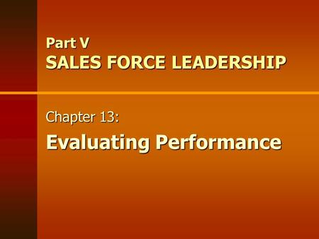 Part V SALES FORCE LEADERSHIP Chapter 13: Evaluating Performance Chapter 13: Evaluating Performance.