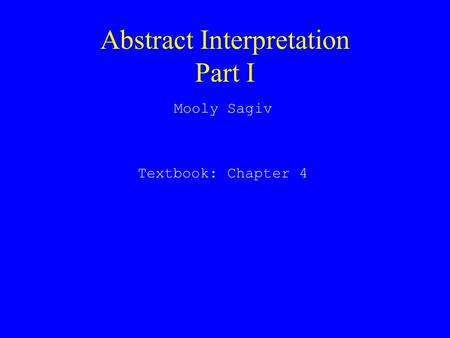 Abstract Interpretation Part I Mooly Sagiv Textbook: Chapter 4.