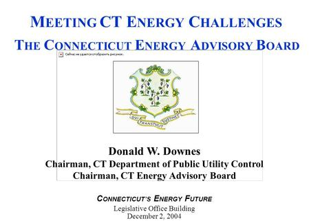 Donald W. Downes Chairman, CT Department of Public Utility Control Chairman, CT Energy Advisory Board C ONNECTICUT'S E NERGY F UTURE Legislative Office.