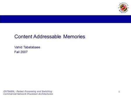 1 ENTS689L: Packet Processing and Switching Commercial Network Processor Architectures Content Addressable Memories Vahid Tabatabaee Fall 2007.