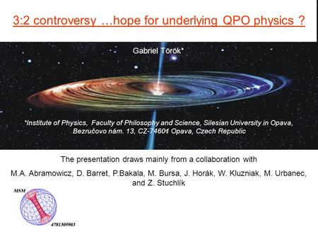 Gabriel Török* 3:2 controversy …hope for underlying QPO physics ? *Institute of Physics, Faculty of Philosophy and Science, Silesian University in Opava,