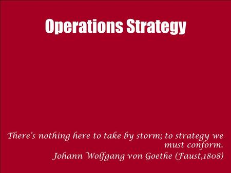 Operations Strategy There's nothing here to take by storm; to strategy we must conform. Johann Wolfgang von Goethe (Faust,1808)