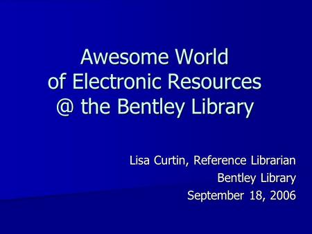 Awesome World of Electronic the Bentley Library Lisa Curtin, Reference Librarian Bentley Library September 18, 2006.