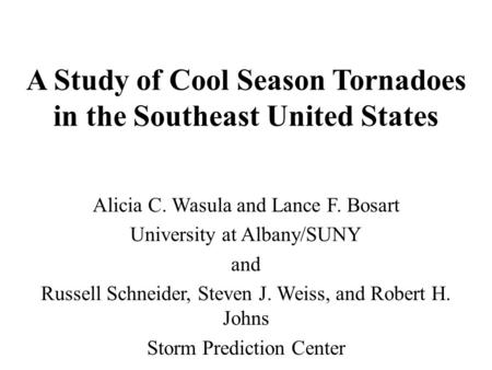 A Study of Cool Season Tornadoes in the Southeast United States Alicia C. Wasula and Lance F. Bosart University at Albany/SUNY and Russell Schneider, Steven.