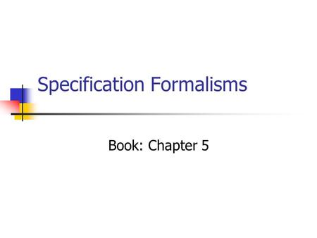 Specification Formalisms Book: Chapter 5. Properties of formalisms Formal. Unique interpretation. Intuitive. Simple to understand (visual). Succinct.