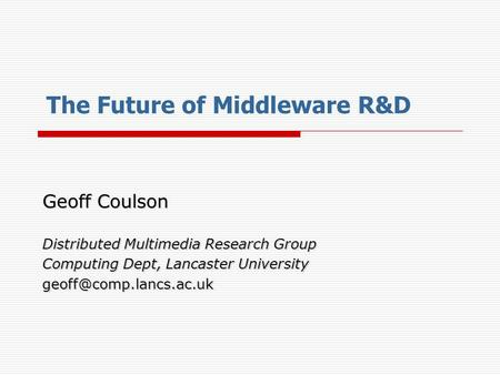 The Future of Middleware R&D Geoff Coulson Distributed Multimedia Research Group Computing Dept, Lancaster University