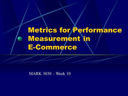 Metrics for Performance Measurement in E-Commerce MARK 3030 – Week 10.