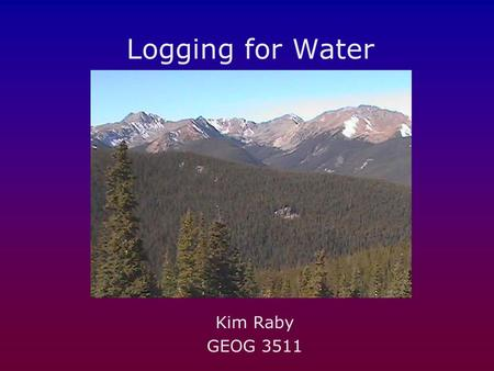 Logging for Water Kim Raby GEOG 3511. What's happening: Snow collects in clearings instead of being intercepted and evaporating before it can become overland.