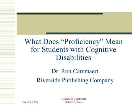 "June 23, 2003 Council of Chief State School Officers What Does ""Proficiency"" Mean for Students with Cognitive Disabilities Dr. Ron Cammaert Riverside Publishing."