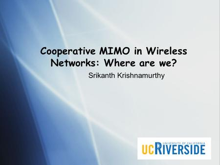 Cooperative MIMO in Wireless Networks: Where are we? Srikanth Krishnamurthy.