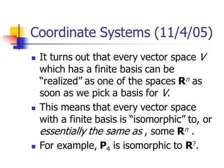 "Coordinate Systems (11/4/05) It turns out that every vector space V which has a finite basis can be ""realized"" as one of the spaces R n as soon as we pick."