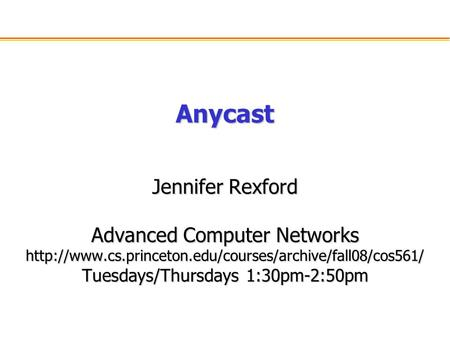 Anycast Jennifer Rexford Advanced Computer Networks  Tuesdays/Thursdays 1:30pm-2:50pm.