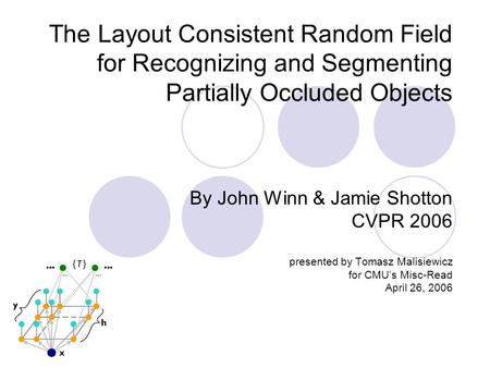 The Layout Consistent Random Field for Recognizing and Segmenting Partially Occluded Objects By John Winn & Jamie Shotton CVPR 2006 presented by Tomasz.