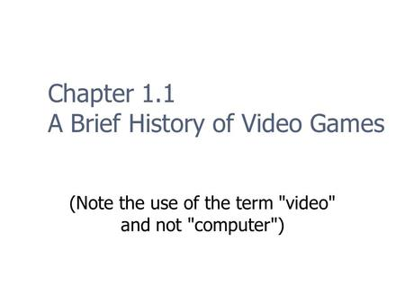 Chapter 1.1 A Brief History of Video Games (Note the use of the term video and not computer)