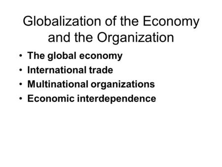 Globalization of the Economy and the Organization The global economy International trade Multinational organizations Economic interdependence.