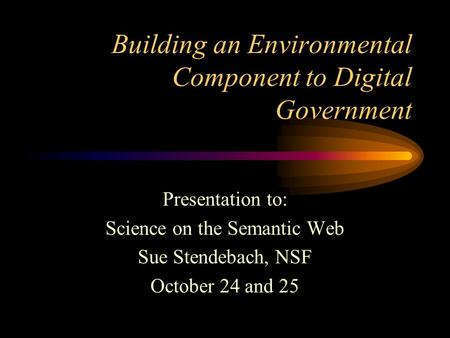 Building an Environmental Component to Digital Government Presentation to: Science on the Semantic Web Sue Stendebach, NSF October 24 and 25.