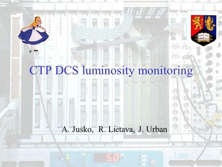 1 CTP DCS luminosity monitoring A. Jusko, R. Lietava, J. Urban.