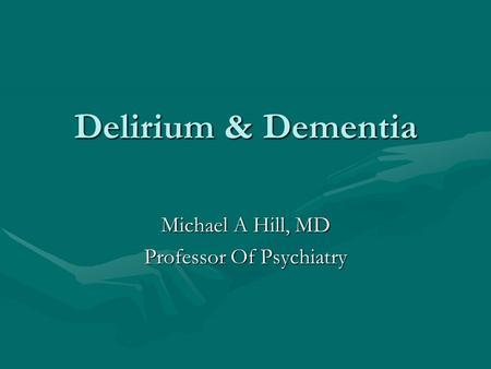 Delirium & Dementia Michael A Hill, MD Professor Of Psychiatry.