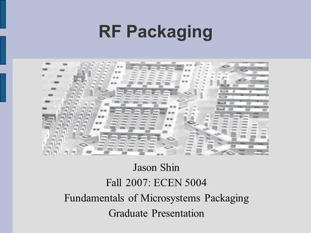 RF Packaging Jason Shin Fall 2007: ECEN 5004 Fundamentals of Microsystems Packaging Graduate Presentation.