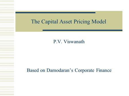The Capital Asset Pricing Model P.V. Viswanath Based on Damodaran's Corporate Finance.