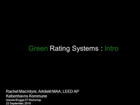 Green Rating Systems : Intro Rachel MacIntyre, Arkitekt MAA, LEED AP Københavns Kommune Islands Brygge 37 Workshop 22 September, 2010.