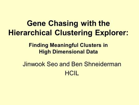 Gene Chasing with the Hierarchical Clustering Explorer: Finding Meaningful Clusters in High Dimensional Data Jinwook Seo and Ben Shneiderman HCIL.
