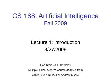 CS 188: Artificial Intelligence Fall 2009 Lecture 1: Introduction 8/27/2009 Dan Klein – UC Berkeley Multiple slides over the course adapted from either.