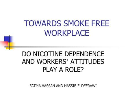 TOWARDS SMOKE FREE WORKPLACE DO NICOTINE DEPENDENCE AND WORKERS ' ATTITUDES PLAY A ROLE? FATMA HASSAN AND HASSIB ELDEFRAWI.