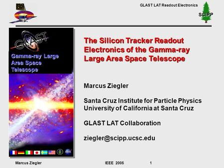 GLAST LAT Readout Electronics Marcus ZieglerIEEE 2005 1 SCIPP The Silicon Tracker Readout Electronics of the Gamma-ray Large Area Space Telescope Marcus.