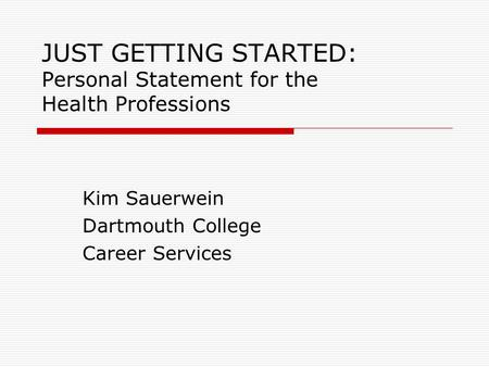JUST GETTING STARTED: Personal Statement for the Health Professions Kim Sauerwein Dartmouth College Career Services.