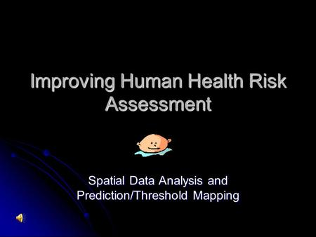 Improving Human Health Risk Assessment Spatial Data Analysis and Prediction/Threshold Mapping.