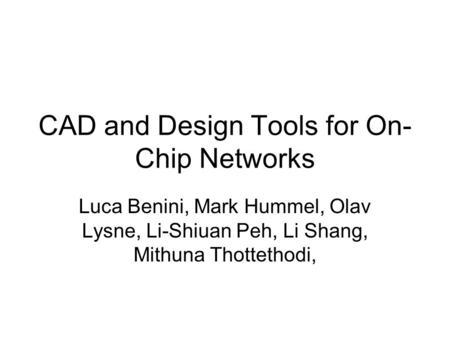 CAD and Design Tools for On- Chip Networks Luca Benini, Mark Hummel, Olav Lysne, Li-Shiuan Peh, Li Shang, Mithuna Thottethodi,