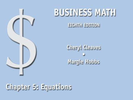 Business Math, Eighth Edition Cleaves/Hobbs © 2009 Pearson Education, Inc. Upper Saddle River, NJ 07458 All Rights Reserved 5.1 Equations Solve equations.