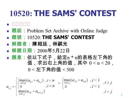1 10520: THE SAMS' CONTEST ☆☆★★★ 題組: Problem Set Archive with Online Judge 題號: 10520: THE SAMS' CONTEST 解題者:陳相廷,林祺光 解題日期: 2006 年 5 月 22 日 題意:依以下式子,給定 n.