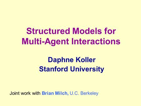 Structured Models for Multi-Agent Interactions Daphne Koller Stanford University Joint work with Brian Milch, U.C. Berkeley.