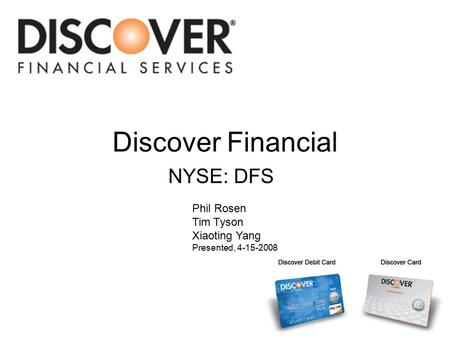 Discover Financial NYSE: DFS Phil Rosen Tim Tyson Xiaoting Yang Presented, 4-15-2008.