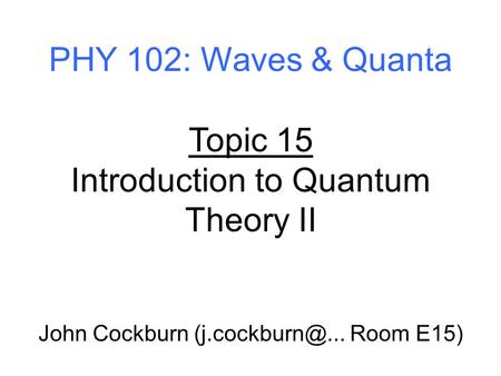 PHY 102: Waves & Quanta Topic 15 Introduction to Quantum Theory II John Cockburn Room E15)