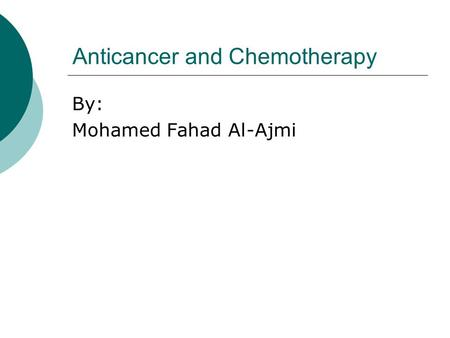 Anticancer and Chemotherapy By: Mohamed Fahad Al-Ajmi.