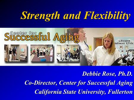 Strength and Flexibility Debbie Rose, Ph.D. Co-Director, Center for Successful Aging California State University, Fullerton.